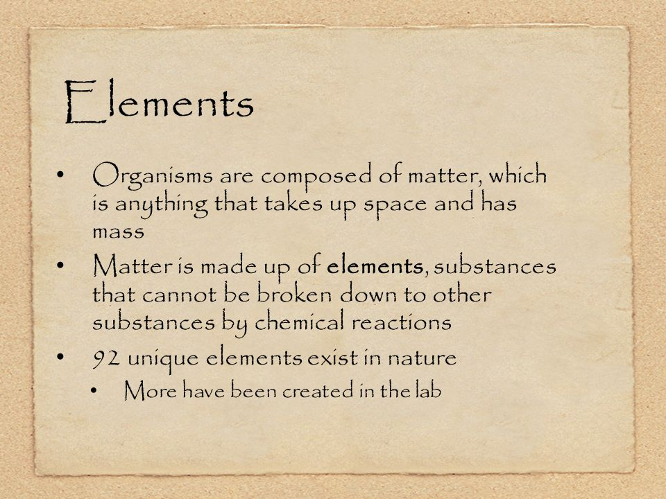 Elements Organisms are composed of matter, which is anything that takes up space and has mass Matter is made up of elements, substances that cannot be broken down to other substances by chemical reactions 92 unique elements exist in nature More have been created in the lab