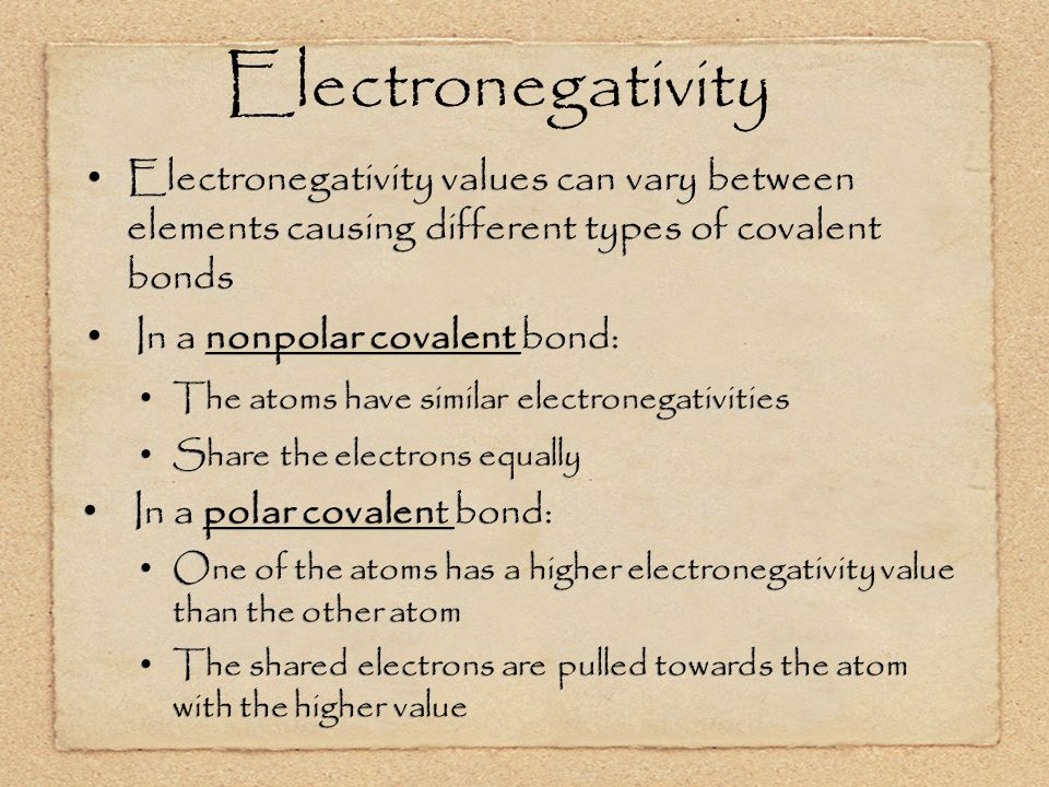 Electronegativity Electronegativity values can vary between elements causing different types of covalent bonds In a nonpolar covalent bond: The atoms have similar electronegativities Share the electrons equally In a polar covalent bond: One of the atoms has a higher electronegativity value than the other atom The shared electrons are pulled towards the atom with the higher value Electronegativity values can vary between elements causing different types of covalent bonds In a nonpolar covalent bond: The atoms have similar electronegativities Share the electrons equally In a polar covalent bond: One of the atoms has a higher electronegativity value than the other atom The shared electrons are pulled towards the atom with the higher value