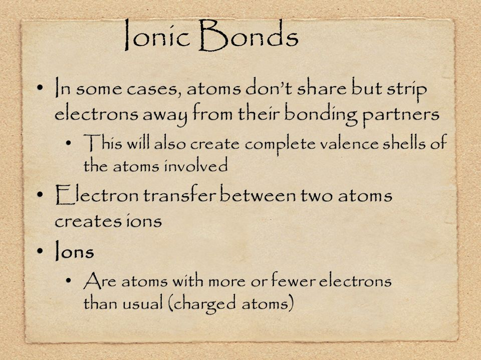 Ionic Bonds In some cases, atoms don't share but strip electrons away from their bonding partners This will also create complete valence shells of the atoms involved Electron transfer between two atoms creates ions Ions Are atoms with more or fewer electrons than usual (charged atoms) In some cases, atoms don't share but strip electrons away from their bonding partners This will also create complete valence shells of the atoms involved Electron transfer between two atoms creates ions Ions Are atoms with more or fewer electrons than usual (charged atoms)
