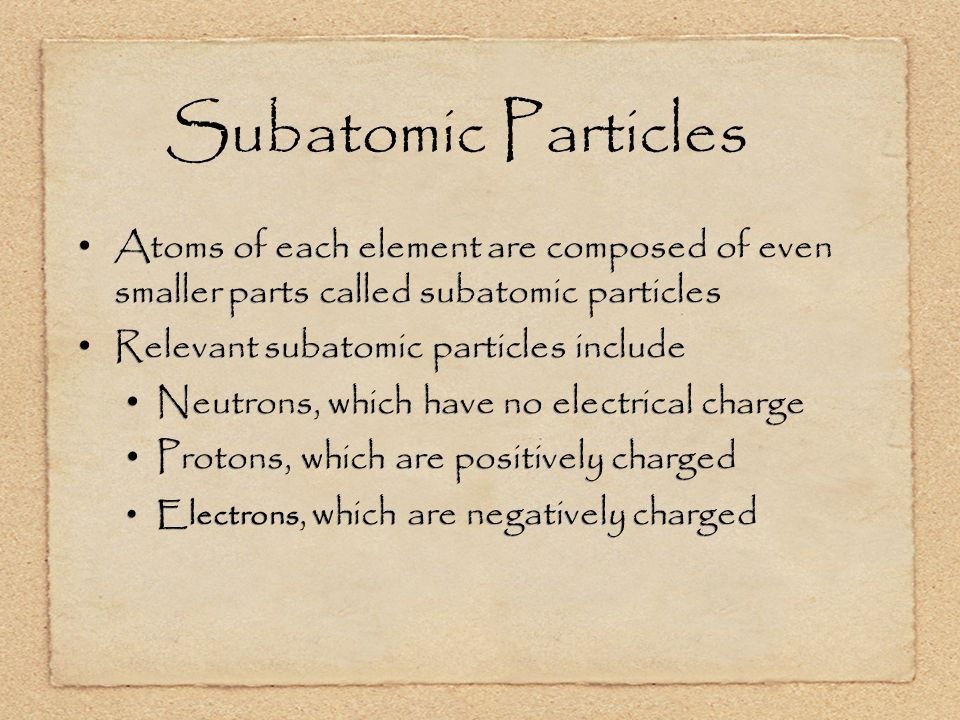Subatomic Particles Atoms of each element are composed of even smaller parts called subatomic particles Relevant subatomic particles include Neutrons, which have no electrical charge Protons, which are positively charged Electrons, which are negatively charged Atoms of each element are composed of even smaller parts called subatomic particles Relevant subatomic particles include Neutrons, which have no electrical charge Protons, which are positively charged Electrons, which are negatively charged