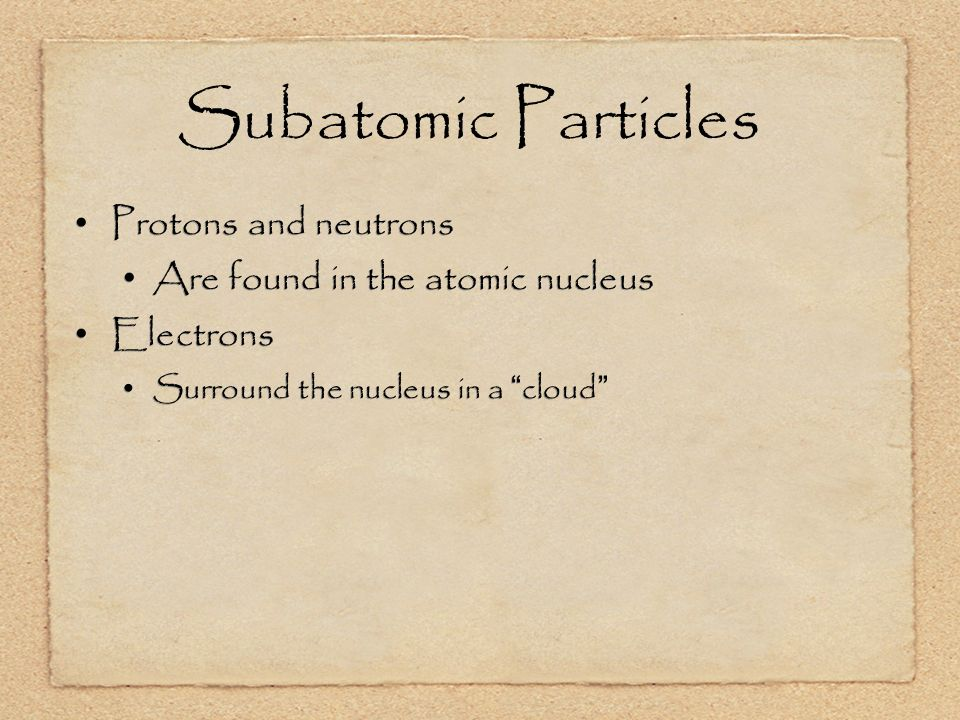 Subatomic Particles Protons and neutrons Are found in the atomic nucleus Electrons Surround the nucleus in a cloud Protons and neutrons Are found in the atomic nucleus Electrons Surround the nucleus in a cloud