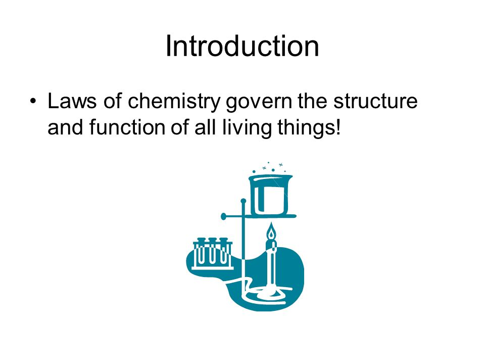 Introduction Laws of chemistry govern the structure and function of all living things!
