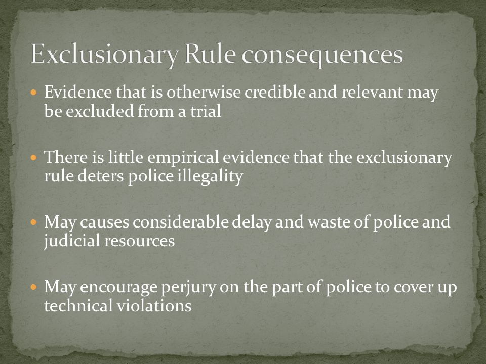 Evidence that is otherwise credible and relevant may be excluded from a trial There is little empirical evidence that the exclusionary rule deters police illegality May causes considerable delay and waste of police and judicial resources May encourage perjury on the part of police to cover up technical violations
