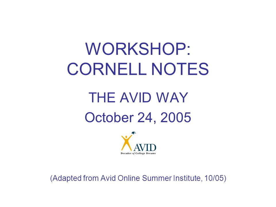 WORKSHOP: CORNELL NOTES THE AVID WAY October 24, 2005 (Adapted from Avid Online Summer Institute, 10/05)