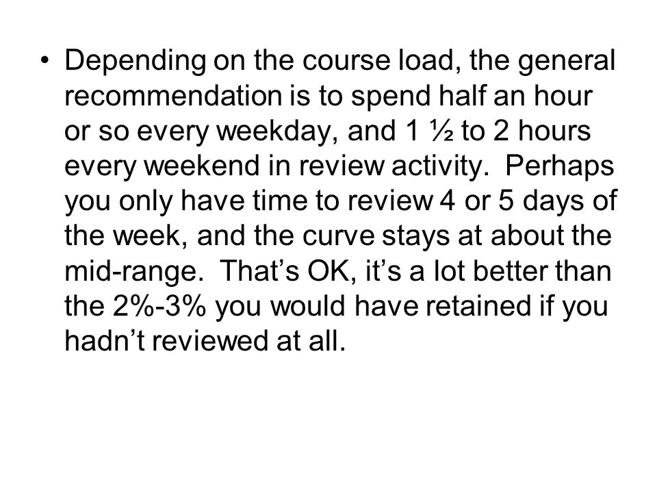 Depending on the course load, the general recommendation is to spend half an hour or so every weekday, and 1 ½ to 2 hours every weekend in review activity.