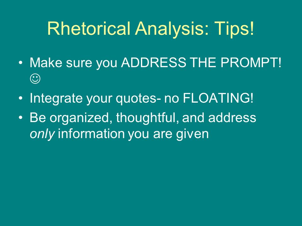 Rhetorical Analysis: Tips. Make sure you ADDRESS THE PROMPT.