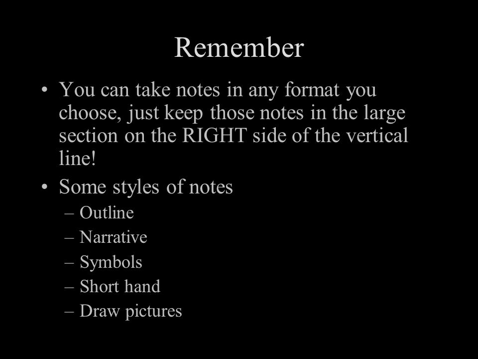 Remember You can take notes in any format you choose, just keep those notes in the large section on the RIGHT side of the vertical line.