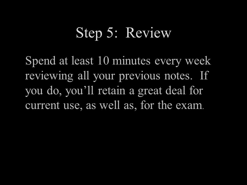 Step 5: Review Spend at least 10 minutes every week reviewing all your previous notes.