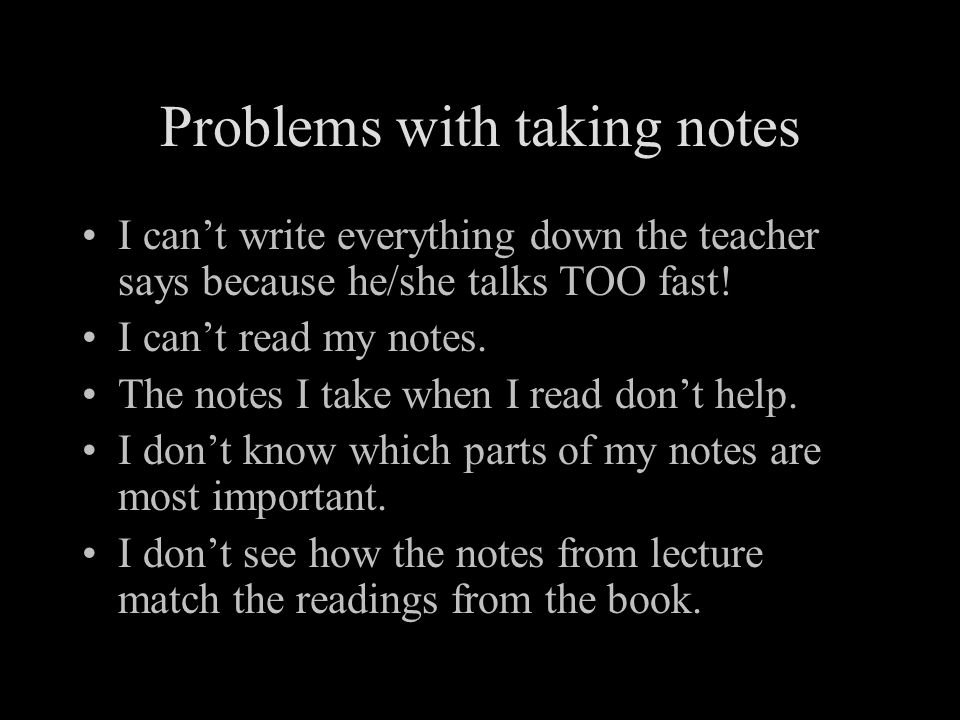 Problems with taking notes I can't write everything down the teacher says because he/she talks TOO fast.