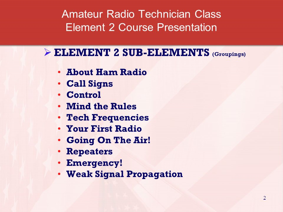 2 Amateur Radio Technician Class Element 2 Course Presentation  ELEMENT 2 SUB-ELEMENTS (Groupings) About Ham Radio Call Signs Control Mind the Rules Tech Frequencies Your First Radio Going On The Air.