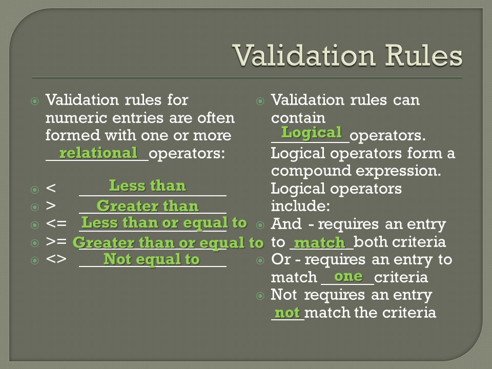  Validation rules for numeric entries are often formed with one or more operators:  <  >  <=  >=  <>  Validation rules can contain operators.