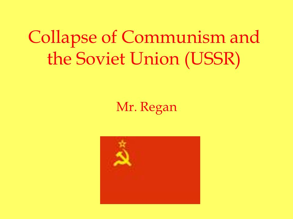 Collapse of Communism and the Soviet Union (USSR) Mr. Regan