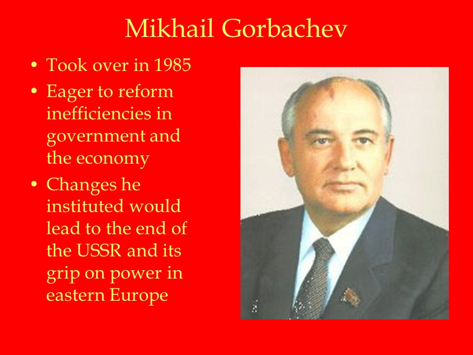 Mikhail Gorbachev Took over in 1985 Eager to reform inefficiencies in government and the economy Changes he instituted would lead to the end of the USSR and its grip on power in eastern Europe