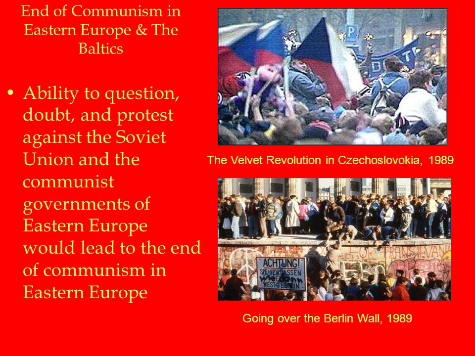 End of Communism in Eastern Europe & The Baltics Ability to question, doubt, and protest against the Soviet Union and the communist governments of Eastern Europe would lead to the end of communism in Eastern Europe The Velvet Revolution in Czechoslovokia, 1989 Going over the Berlin Wall, 1989