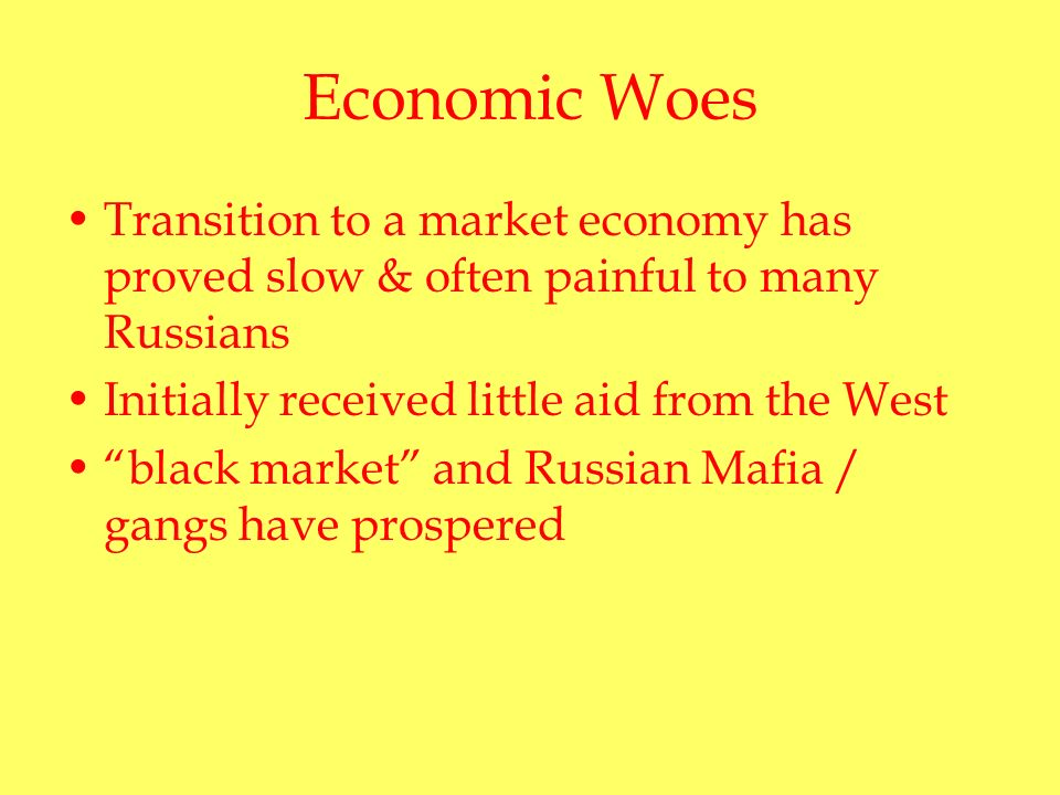 Economic Woes Transition to a market economy has proved slow & often painful to many Russians Initially received little aid from the West black market and Russian Mafia / gangs have prospered