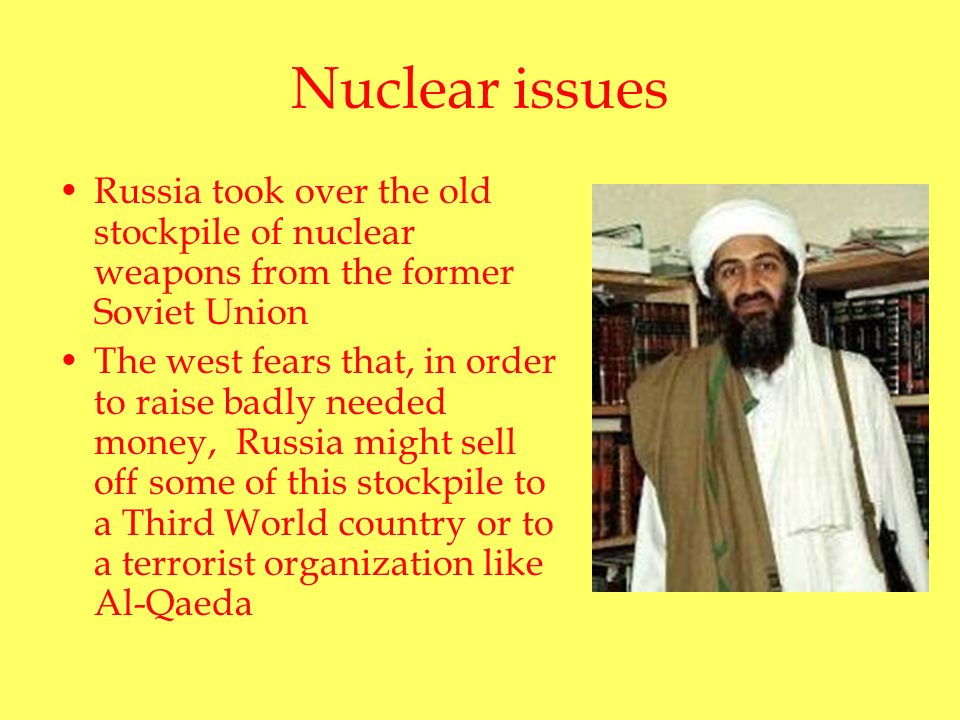 Nuclear issues Russia took over the old stockpile of nuclear weapons from the former Soviet Union The west fears that, in order to raise badly needed money, Russia might sell off some of this stockpile to a Third World country or to a terrorist organization like Al-Qaeda