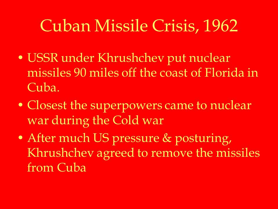 Cuban Missile Crisis, 1962 USSR under Khrushchev put nuclear missiles 90 miles off the coast of Florida in Cuba.