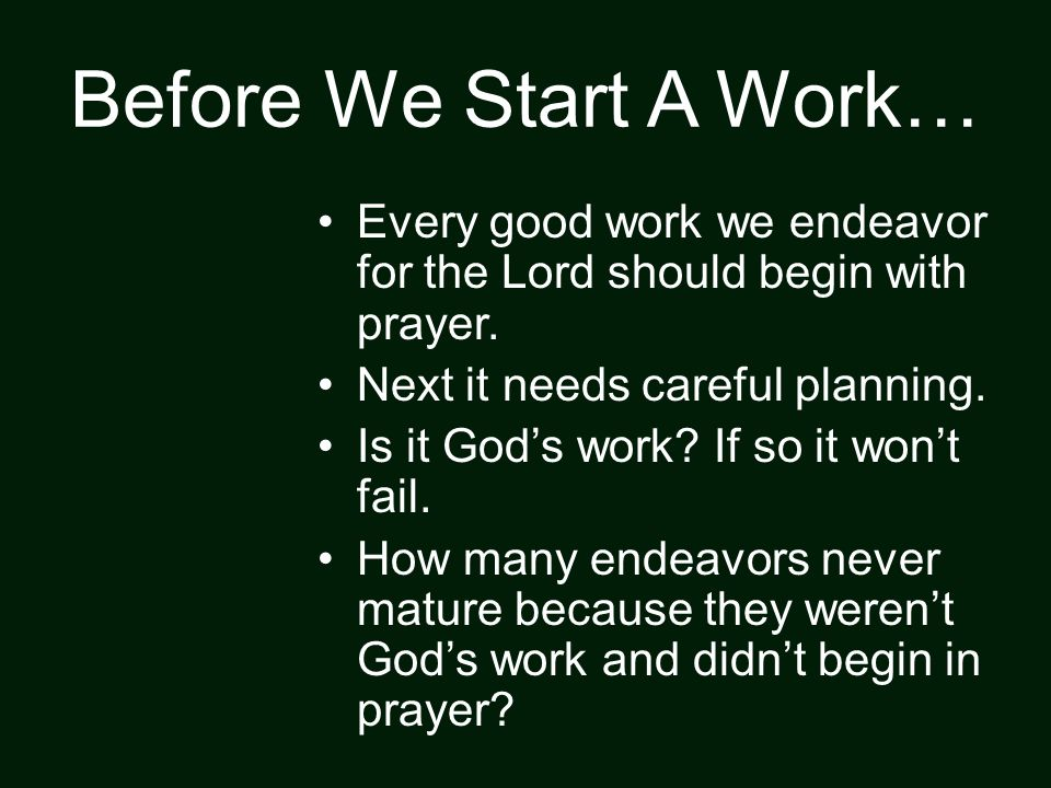 Before We Start A Work… Every good work we endeavor for the Lord should begin with prayer.