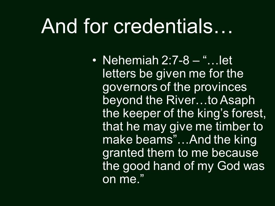 And for credentials… Nehemiah 2:7-8 – …let letters be given me for the governors of the provinces beyond the River…to Asaph the keeper of the king's forest, that he may give me timber to make beams …And the king granted them to me because the good hand of my God was on me.