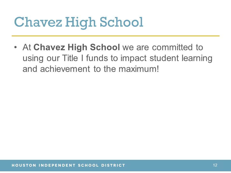 Chavez High School 12 At Chavez High School we are committed to using our Title I funds to impact student learning and achievement to the maximum!