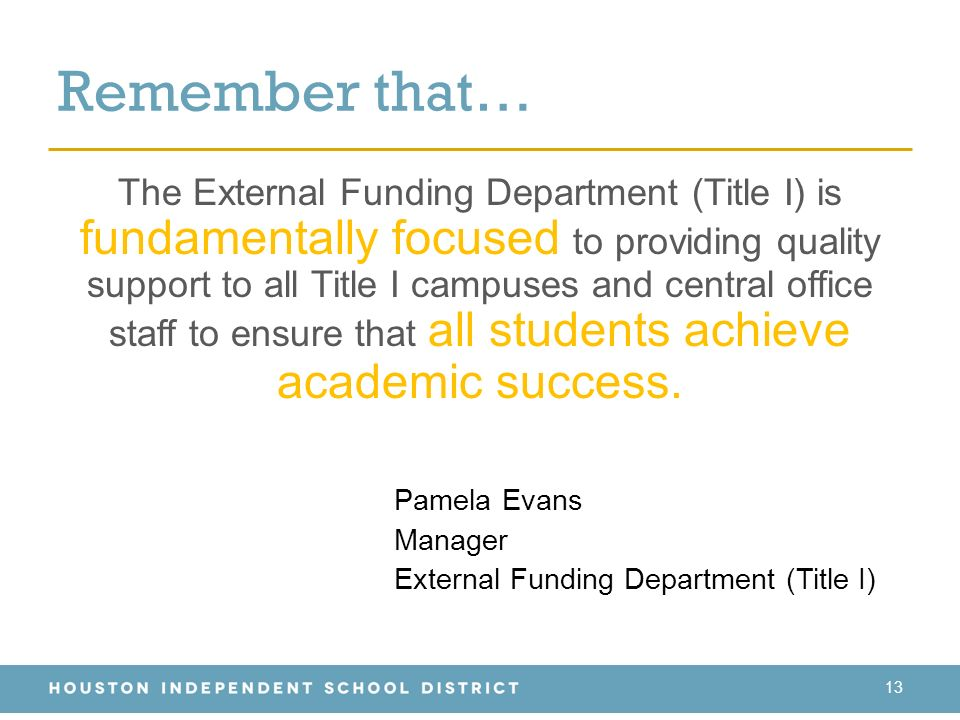 13 The External Funding Department (Title I) is fundamentally focused to providing quality support to all Title I campuses and central office staff to ensure that all students achieve academic success.
