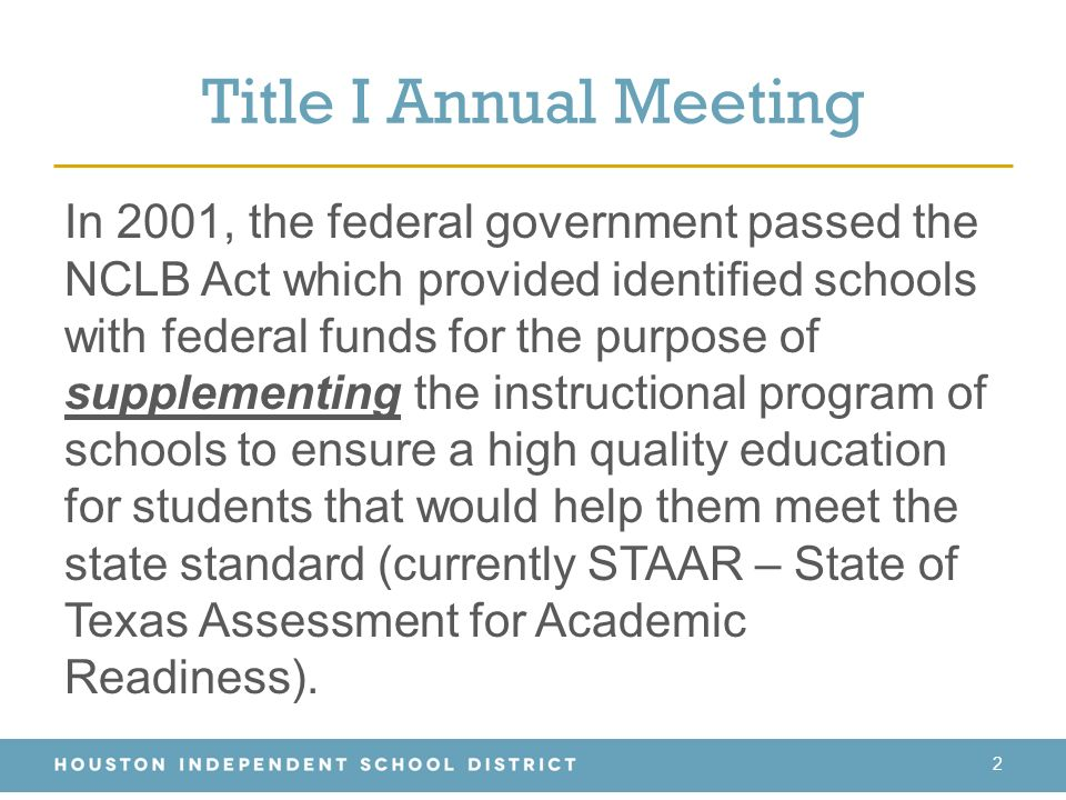 Title I Annual Meeting In 2001, the federal government passed the NCLB Act which provided identified schools with federal funds for the purpose of supplementing the instructional program of schools to ensure a high quality education for students that would help them meet the state standard (currently STAAR – State of Texas Assessment for Academic Readiness).