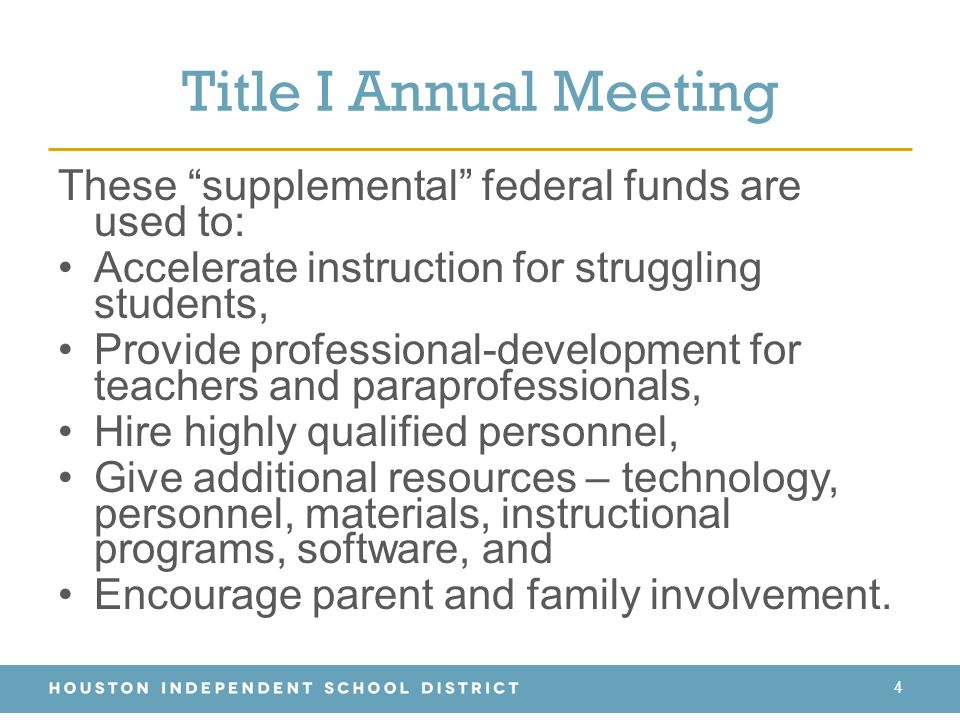 Title I Annual Meeting These supplemental federal funds are used to: Accelerate instruction for struggling students, Provide professional-development for teachers and paraprofessionals, Hire highly qualified personnel, Give additional resources – technology, personnel, materials, instructional programs, software, and Encourage parent and family involvement.