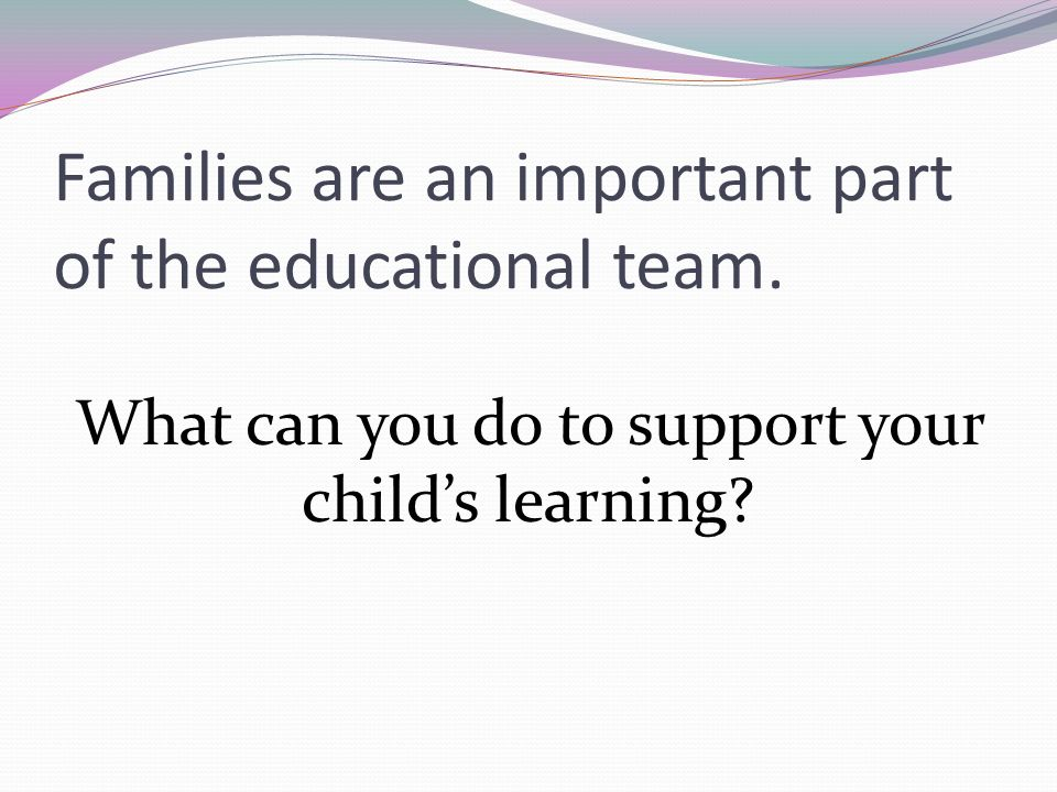 Families are an important part of the educational team.