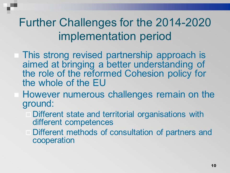 Further Challenges for the implementation period This strong revised partnership approach is aimed at bringing a better understanding of the role of the reformed Cohesion policy for the whole of the EU However numerous challenges remain on the ground:  Different state and territorial organisations with different competences  Different methods of consultation of partners and cooperation 10