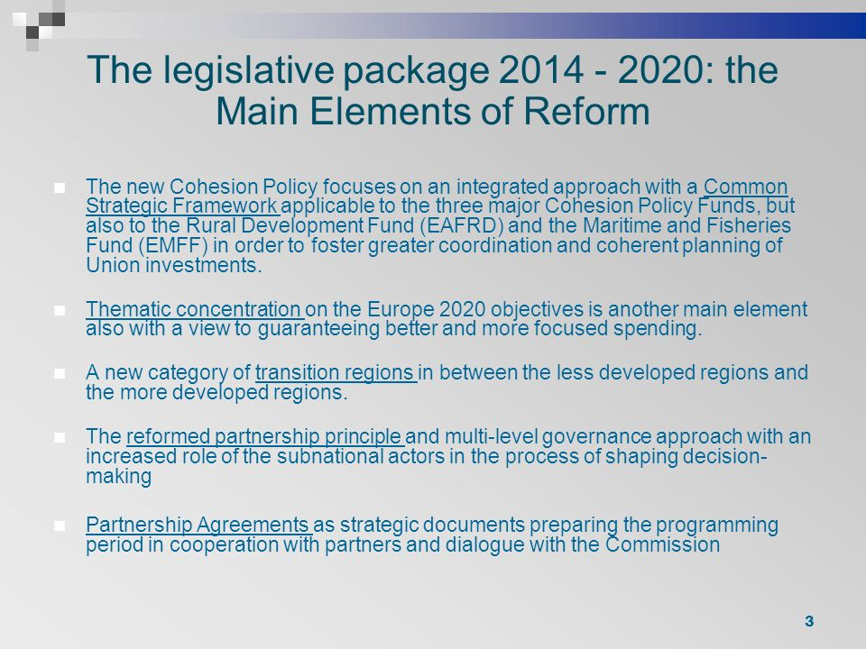 The legislative package : the Main Elements of Reform The new Cohesion Policy focuses on an integrated approach with a Common Strategic Framework applicable to the three major Cohesion Policy Funds, but also to the Rural Development Fund (EAFRD) and the Maritime and Fisheries Fund (EMFF) in order to foster greater coordination and coherent planning of Union investments.
