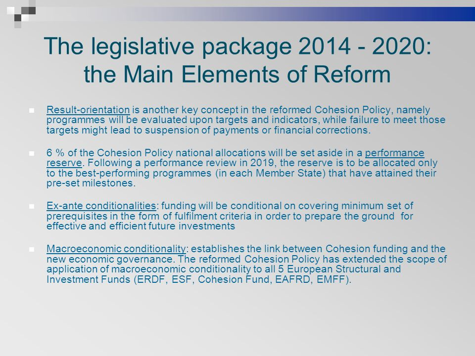 The legislative package : the Main Elements of Reform Result-orientation is another key concept in the reformed Cohesion Policy, namely programmes will be evaluated upon targets and indicators, while failure to meet those targets might lead to suspension of payments or financial corrections.