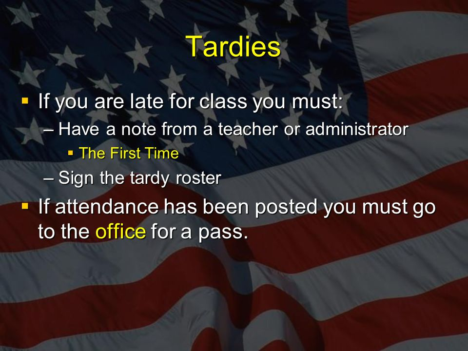 Tardies  If you are late for class you must: –Have a note from a teacher or administrator  The First Time –Sign the tardy roster  If attendance has been posted you must go to the office for a pass.