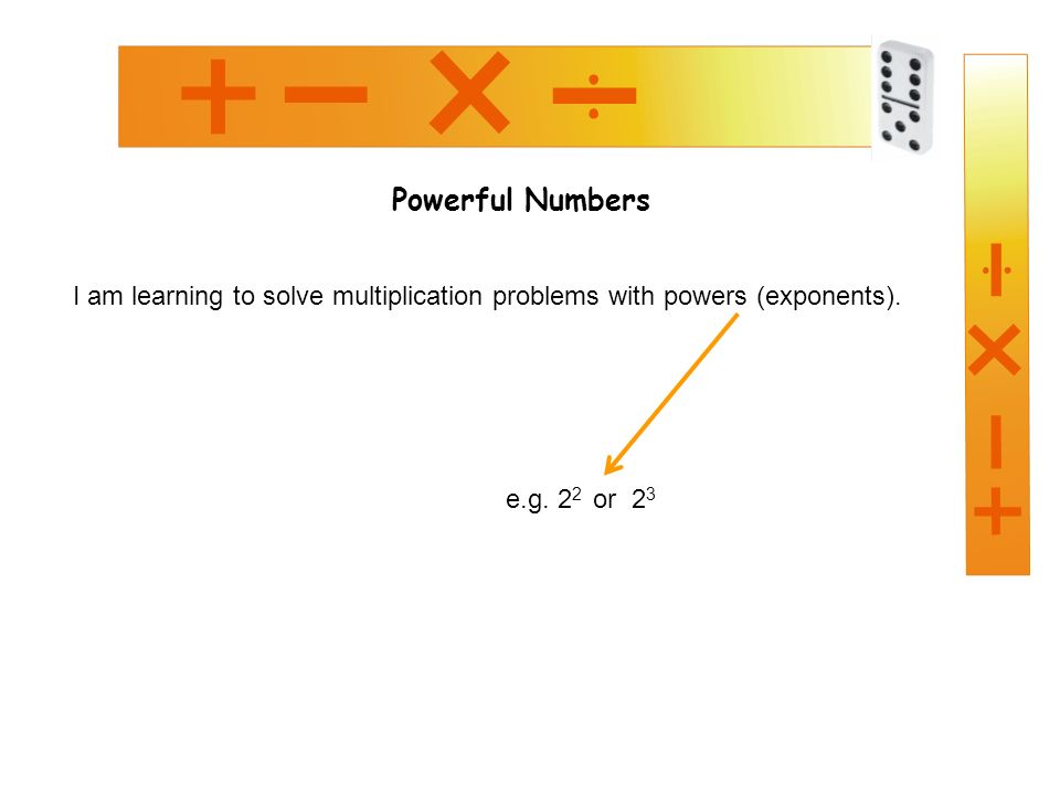 Powerful Numbers I am learning to solve multiplication problems with powers (exponents).
