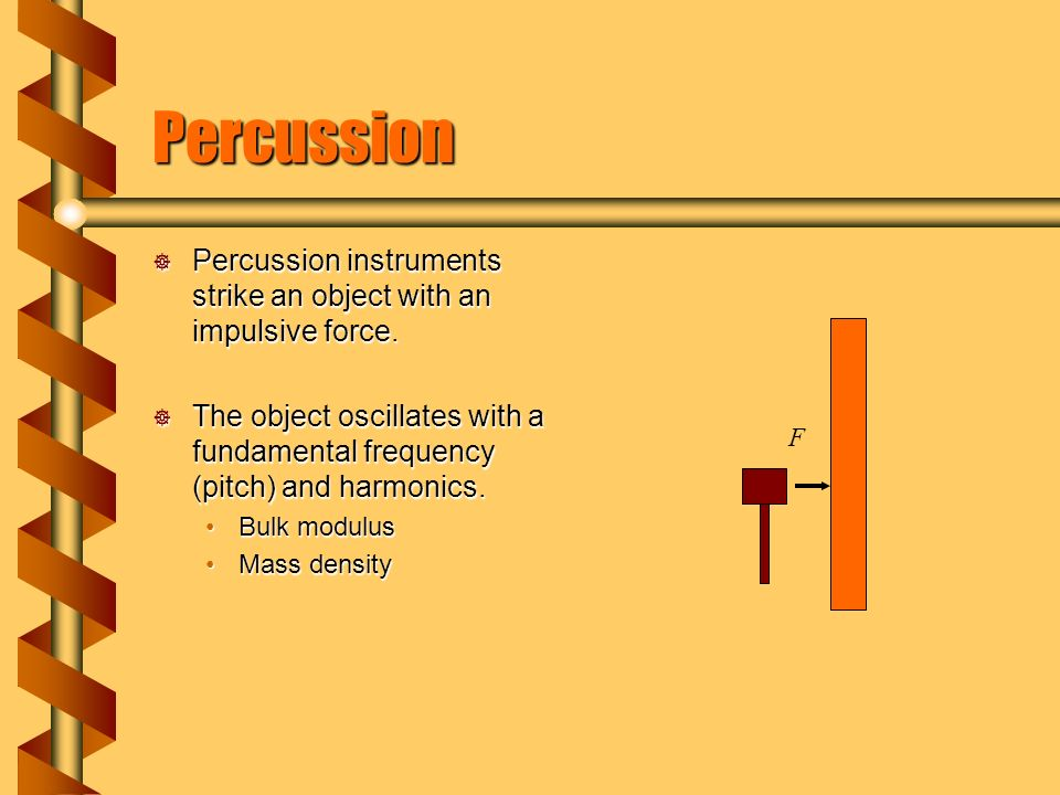 Percussion  Percussion instruments strike an object with an impulsive force.