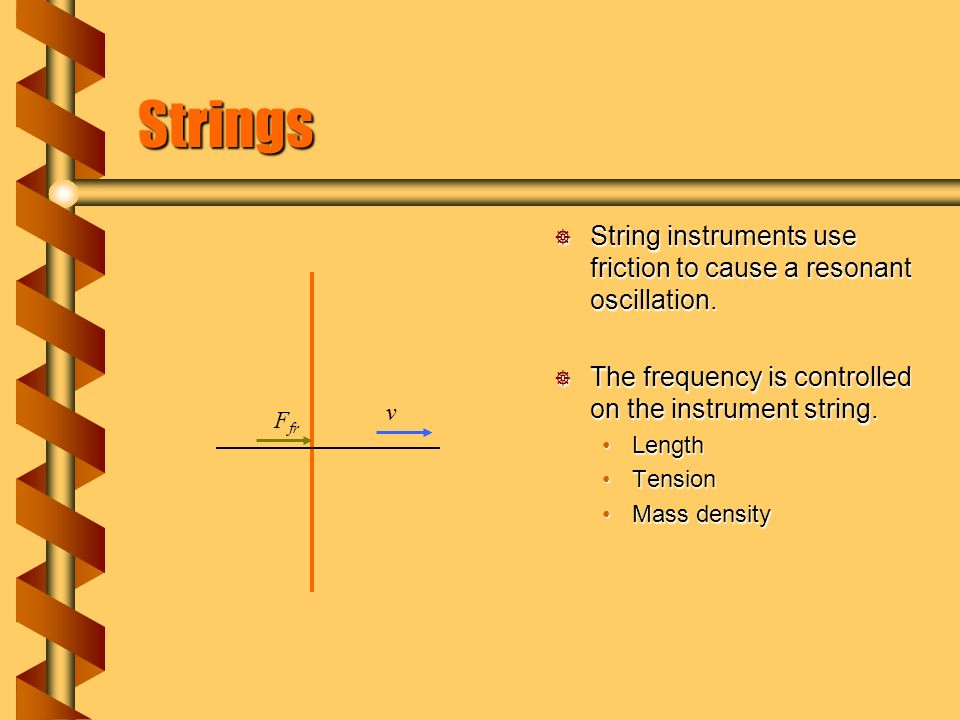 Strings  String instruments use friction to cause a resonant oscillation.
