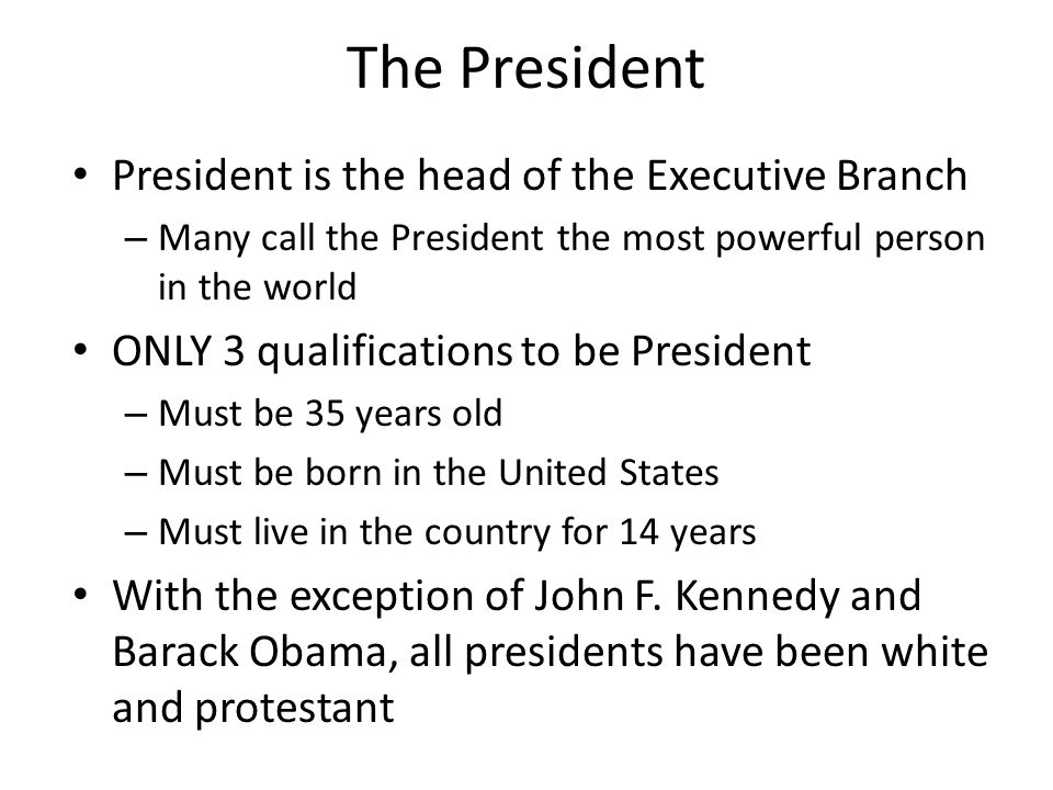 The President President is the head of the Executive Branch – Many call the President the most powerful person in the world ONLY 3 qualifications to be President – Must be 35 years old – Must be born in the United States – Must live in the country for 14 years With the exception of John F.