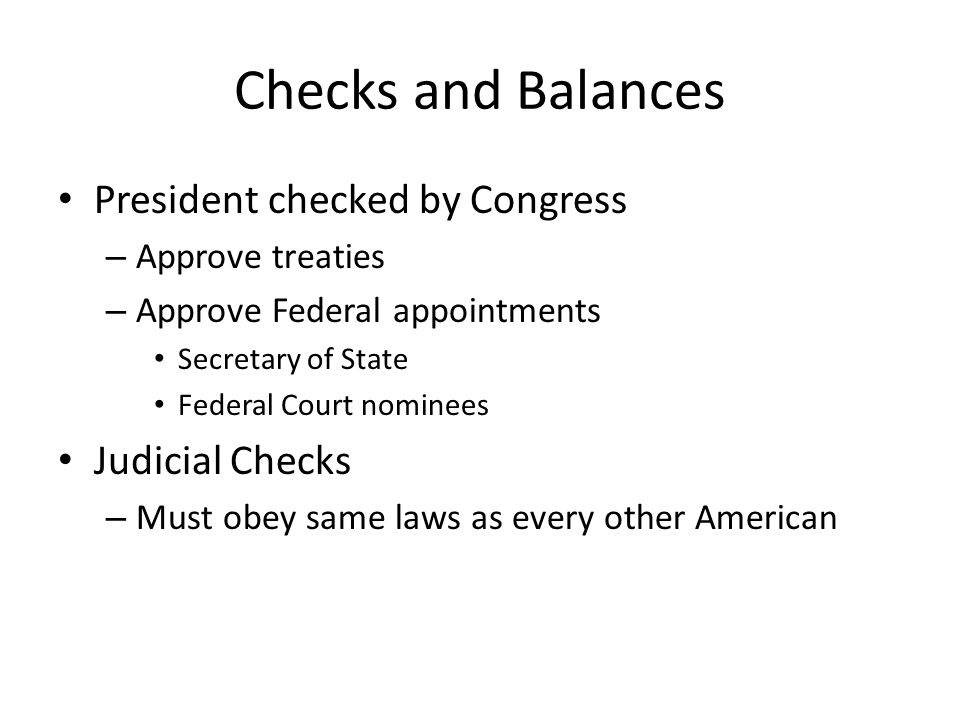 Checks and Balances President checked by Congress – Approve treaties – Approve Federal appointments Secretary of State Federal Court nominees Judicial Checks – Must obey same laws as every other American