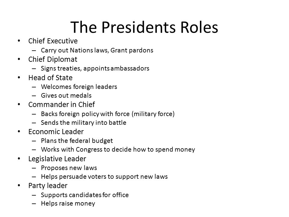 The Presidents Roles Chief Executive – Carry out Nations laws, Grant pardons Chief Diplomat – Signs treaties, appoints ambassadors Head of State – Welcomes foreign leaders – Gives out medals Commander in Chief – Backs foreign policy with force (military force) – Sends the military into battle Economic Leader – Plans the federal budget – Works with Congress to decide how to spend money Legislative Leader – Proposes new laws – Helps persuade voters to support new laws Party leader – Supports candidates for office – Helps raise money
