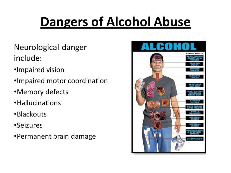 Dangers of Alcohol Abuse Neurological danger include: Impaired vision Impaired motor coordination Memory defects Hallucinations Blackouts Seizures Permanent brain damage