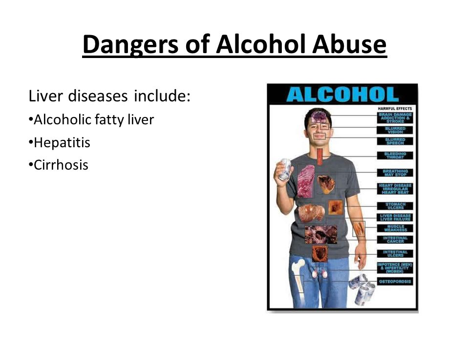 Dangers of Alcohol Abuse Liver diseases include: Alcoholic fatty liver Hepatitis Cirrhosis