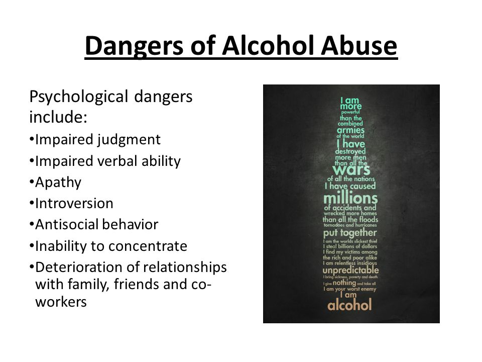 Dangers of Alcohol Abuse Psychological dangers include: Impaired judgment Impaired verbal ability Apathy Introversion Antisocial behavior Inability to concentrate Deterioration of relationships with family, friends and co- workers