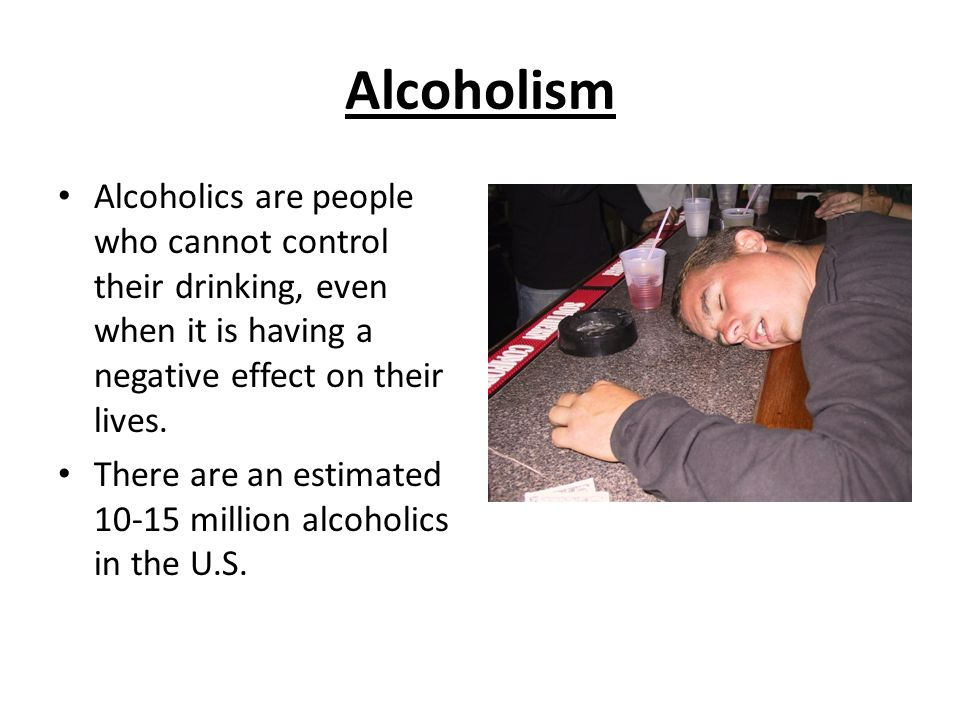 Alcoholism Alcoholics are people who cannot control their drinking, even when it is having a negative effect on their lives.