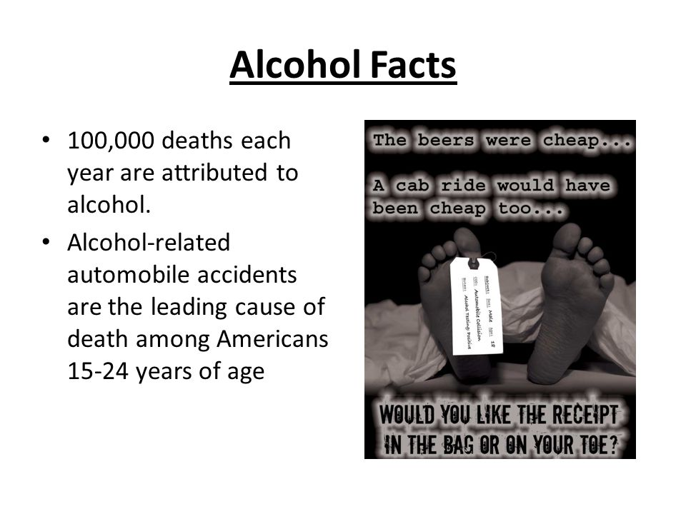 Alcohol Facts 100,000 deaths each year are attributed to alcohol.