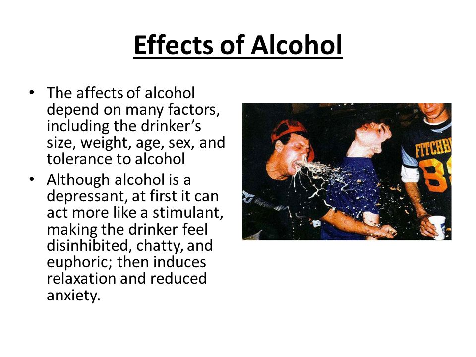 Effects of Alcohol The affects of alcohol depend on many factors, including the drinker's size, weight, age, sex, and tolerance to alcohol Although alcohol is a depressant, at first it can act more like a stimulant, making the drinker feel disinhibited, chatty, and euphoric; then induces relaxation and reduced anxiety.