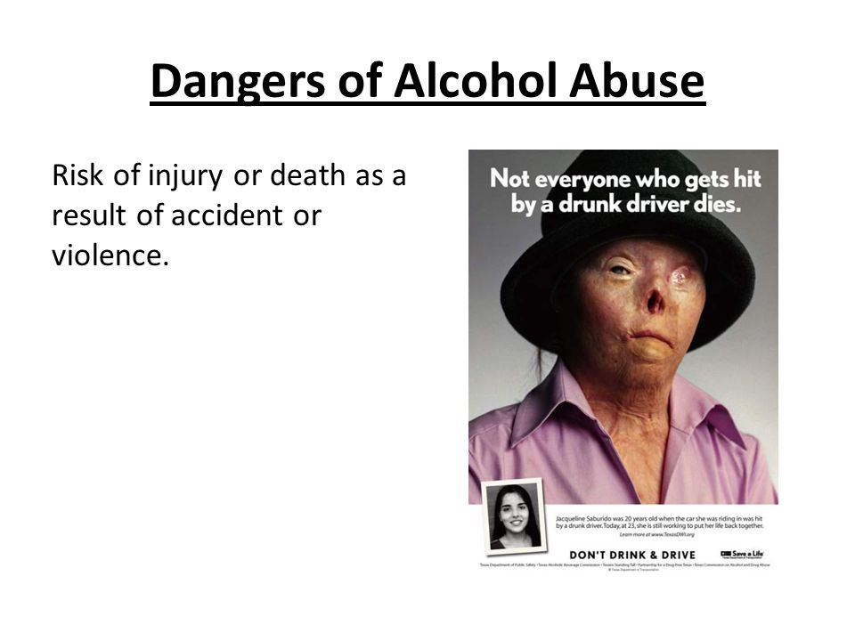 Dangers of Alcohol Abuse Risk of injury or death as a result of accident or violence.