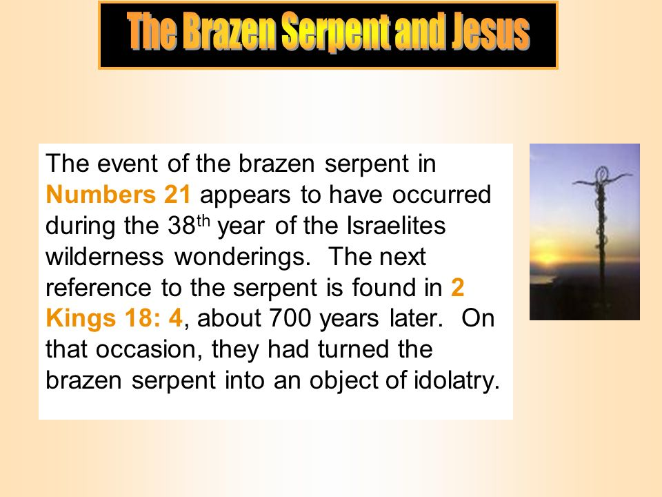 The event of the brazen serpent in Numbers 21 appears to have occurred during the 38 th year of the Israelites wilderness wonderings.
