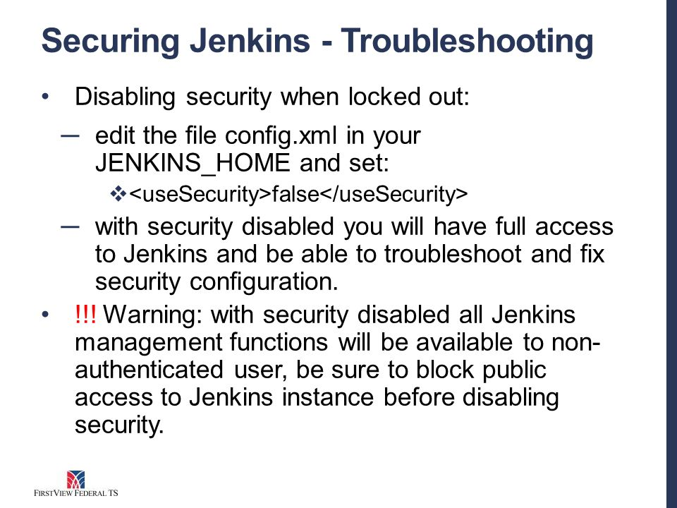 Securing Jenkins - Troubleshooting Disabling security when locked out: ─ edit the file config.xml in your JENKINS_HOME and set:  false ─ with security disabled you will have full access to Jenkins and be able to troubleshoot and fix security configuration.