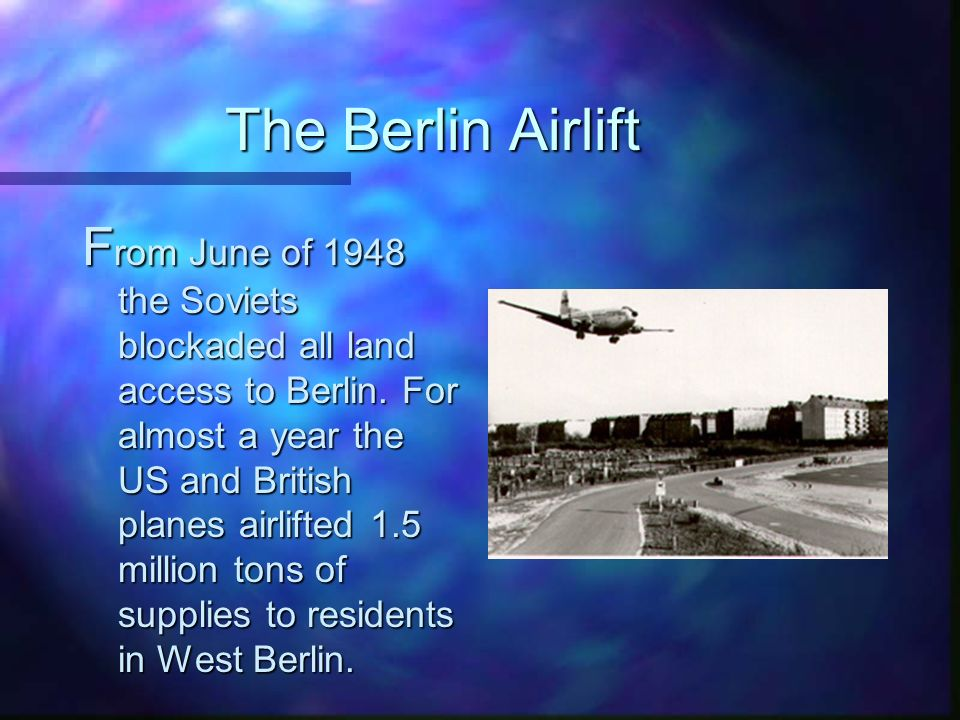 The Berlin Airlift F rom June of 1948 the Soviets blockaded all land access to Berlin.