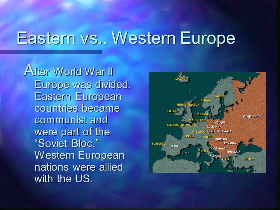 Eastern vs.. Western Europe A fter World War II Europe was divided.