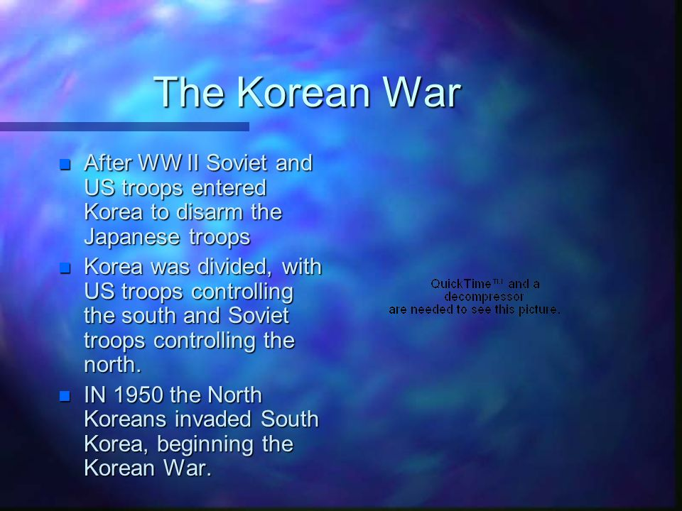 The Korean War n After WW II Soviet and US troops entered Korea to disarm the Japanese troops n Korea was divided, with US troops controlling the south and Soviet troops controlling the north.